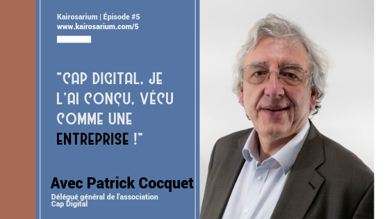 """Portrait de Patrick Cocquet, DG de l'association Cap Digital, pôle de compétitivité, invité de l'épisode #5 de kairosarium et citation :""""Cap Digital, je l'ai conçu, vécu comme une entreprise""""."""